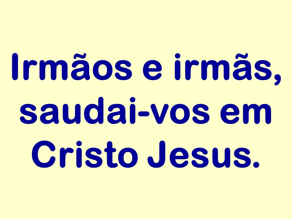 Irmãos e irmãs, saudai-vos em Cristo Jesus.