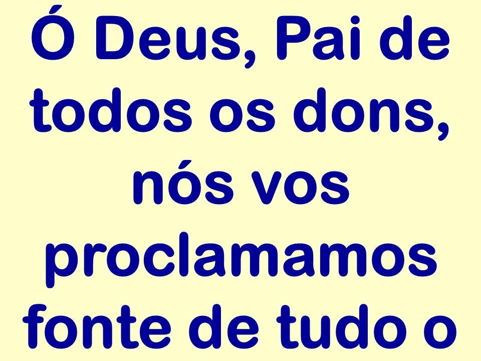 Ó Deus, Pai de todos os dons, nós vos proclamamos fonte de tudo o