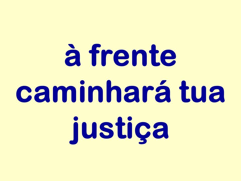 à frente caminhará tua justiça