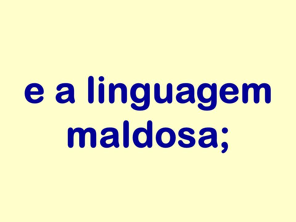 e a linguagem maldosa;