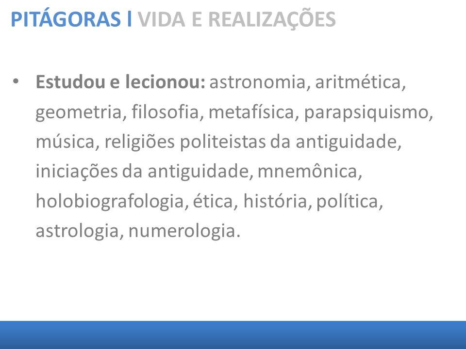 PITÁGORAS l VIDA E REALIZAÇÕES Estudou e lecionou: astronomia, aritmética, geometria, filosofia, metafísica, parapsiquismo, música, religiões politeis