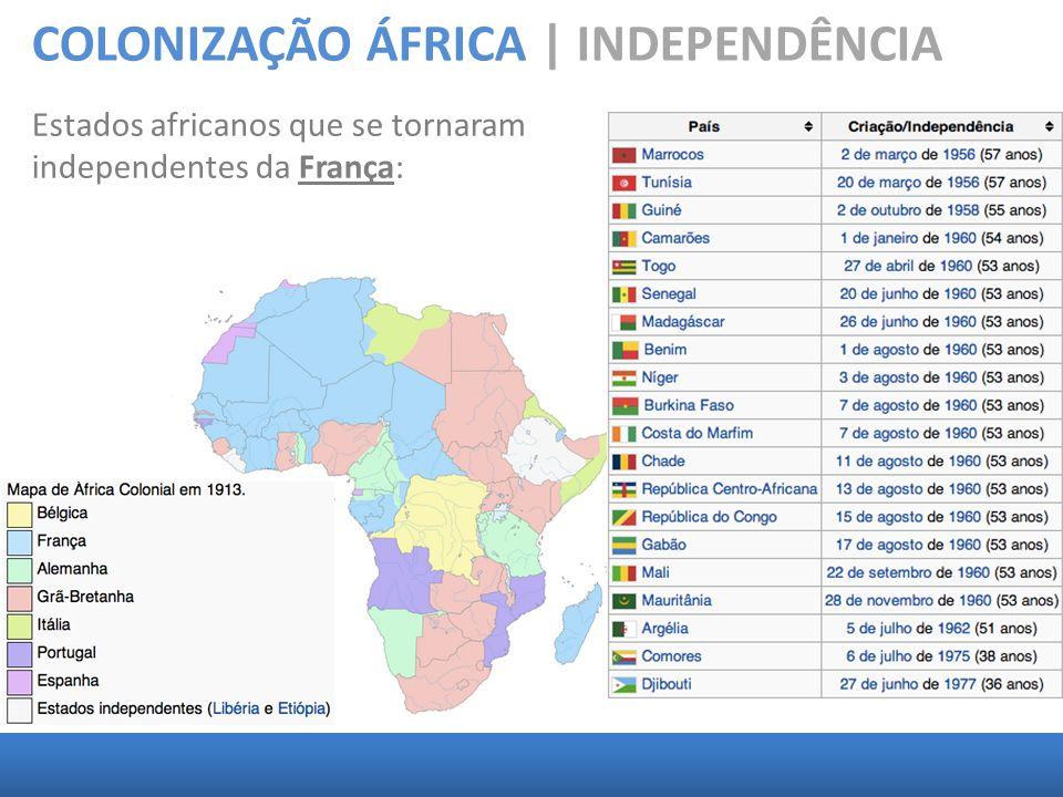 COLONIZAÇÃO ÁFRICA | INDEPENDÊNCIA Estados africanos que se tornaram independentes da França: