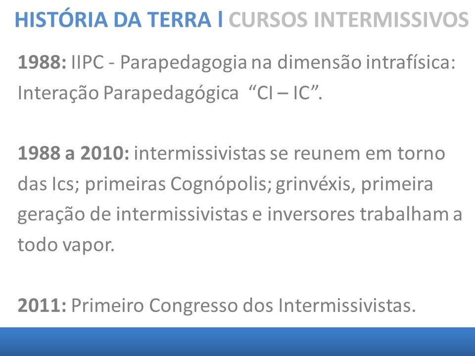 HISTÓRIA DA TERRA l CURSOS INTERMISSIVOS 1988: IIPC - Parapedagogia na dimensão intrafísica: Interação Parapedagógica CI – IC. 1988 a 2010: intermissi