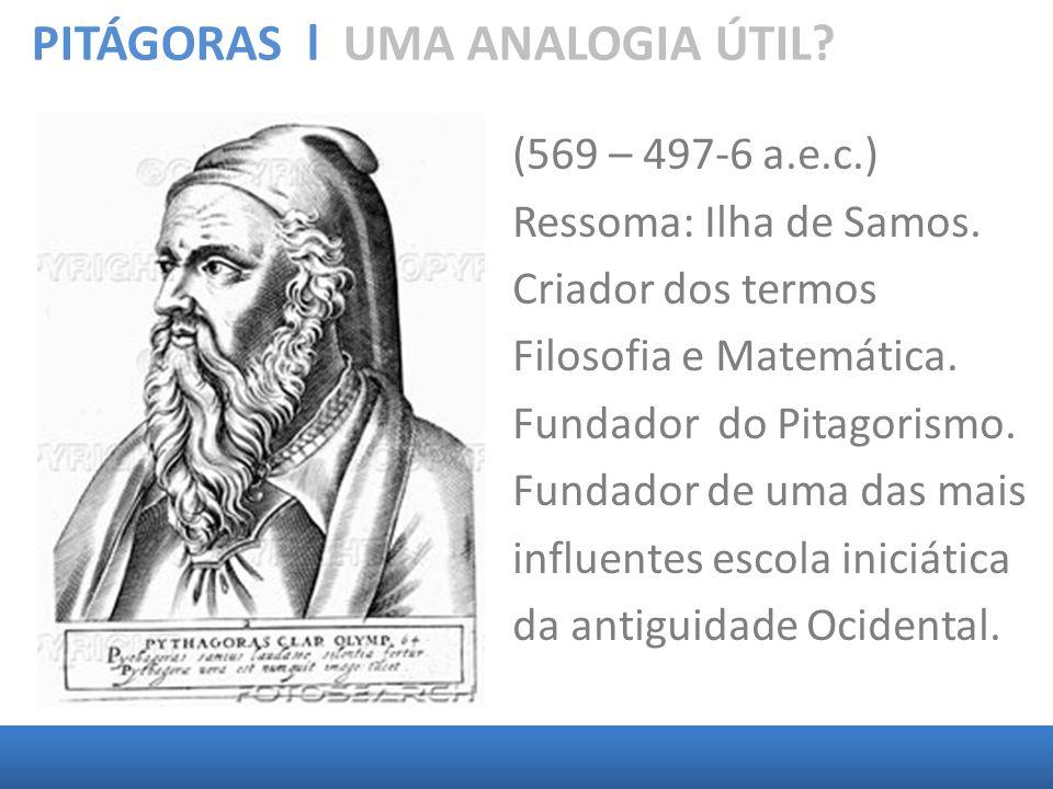 PITÁGORAS l UMA ANALOGIA ÚTIL? (569 – 497-6 a.e.c.) Ressoma: Ilha de Samos. Criador dos termos Filosofia e Matemática. Fundador do Pitagorismo. Fundad