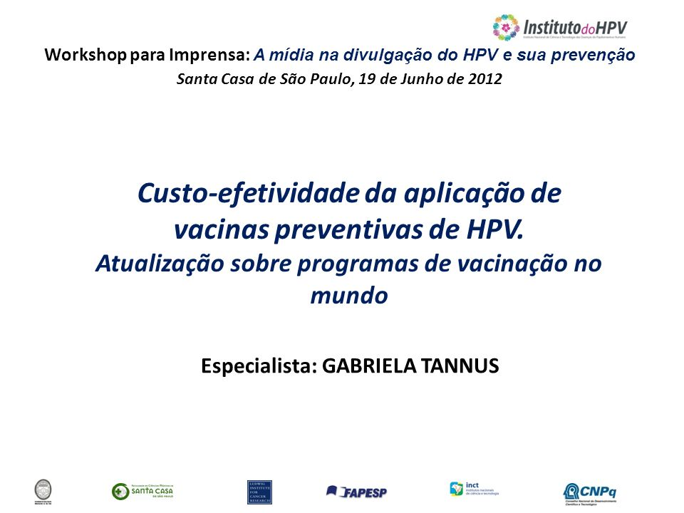 Workshop para Imprensa: A mídia na divulgação do HPV e sua prevenção Santa Casa de São Paulo, 19 de Junho de 2012 Custo-efetividade da aplicação de va