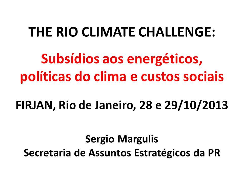 THE RIO CLIMATE CHALLENGE: Subsídios aos energéticos, políticas do clima e custos sociais FIRJAN, Rio de Janeiro, 28 e 29/10/2013 Sergio Margulis Secretaria de Assuntos Estratégicos da PR