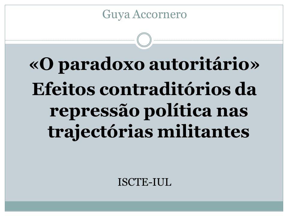 Guya Accornero «O paradoxo autoritário» Efeitos contraditórios da repressão política nas trajectórias militantes ISCTE-IUL