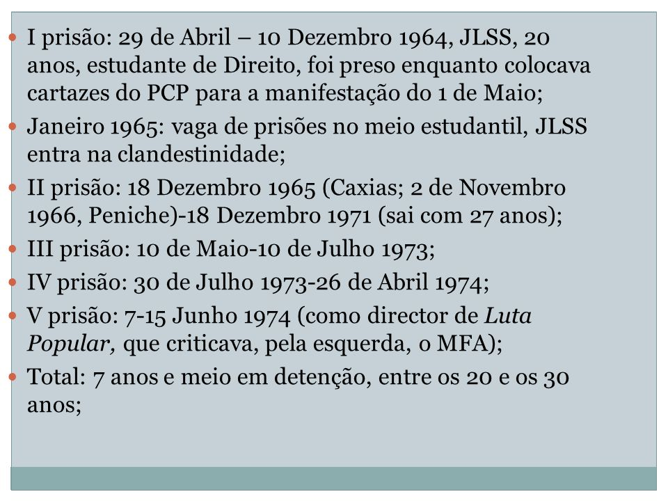 I prisão: 29 de Abril – 10 Dezembro 1964, JLSS, 20 anos, estudante de Direito, foi preso enquanto colocava cartazes do PCP para a manifestação do 1 de Maio; Janeiro 1965: vaga de prisões no meio estudantil, JLSS entra na clandestinidade; II prisão: 18 Dezembro 1965 (Caxias; 2 de Novembro 1966, Peniche)-18 Dezembro 1971 (sai com 27 anos); III prisão: 10 de Maio-10 de Julho 1973; IV prisão: 30 de Julho 1973-26 de Abril 1974; V prisão: 7-15 Junho 1974 (como director de Luta Popular, que criticava, pela esquerda, o MFA); Total: 7 anos e meio em detenção, entre os 20 e os 30 anos;
