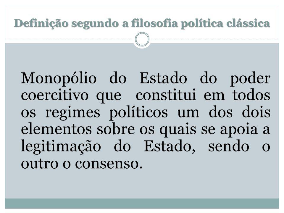 Definição segundo a filosofia política clássica Monopólio do Estado do poder coercitivo que constitui em todos os regimes políticos um dos dois elemen