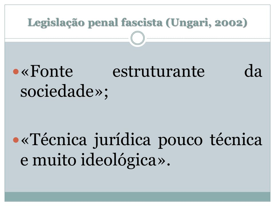 Legislação penal fascista (Ungari, 2002) «Fonte estruturante da sociedade»; «Técnica jurídica pouco técnica e muito ideológica».