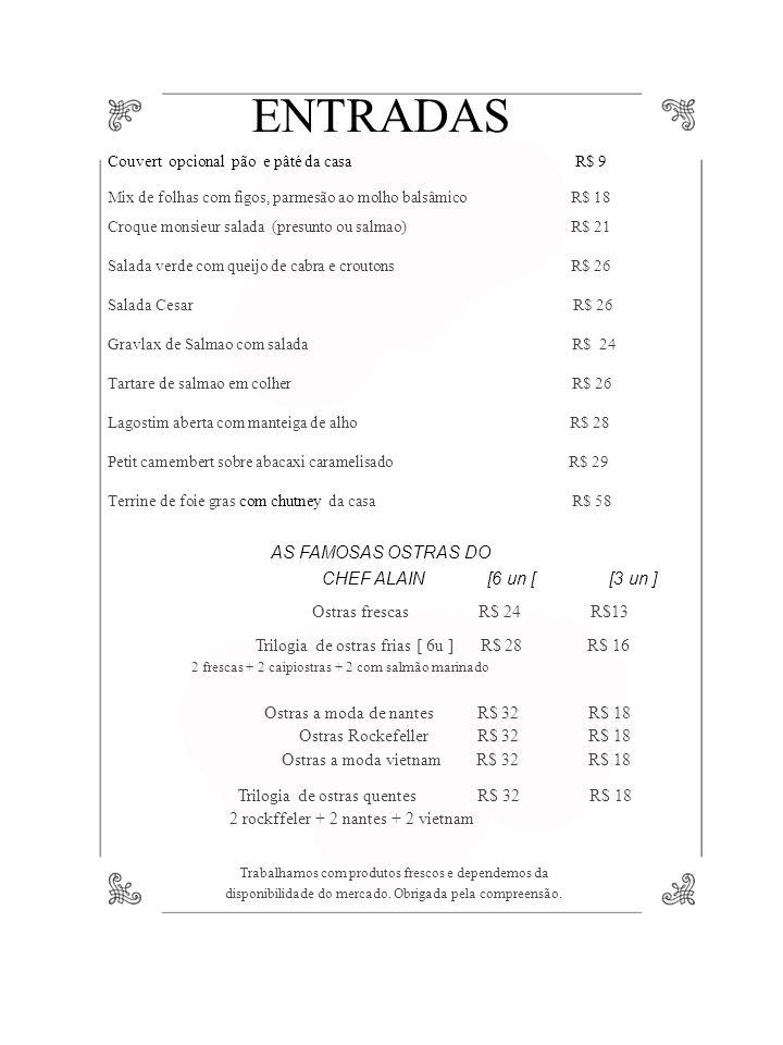 ENTRADAS Couvert opcional pão e pâté da casa R$ 9 Mix de folhas com figos, parmesão ao molho balsâmico R$ 18 Croque monsieur salada (presunto ou salmao) R$ 21 Salada verde com queijo de cabra e croutons R$ 26 Salada Cesar R$ 26 Gravlax de Salmao com salada R$ 24 Tartare de salmao em colher R$ 26 Lagostim aberta com manteiga de alho R$ 28 Petit camembert sobre abacaxi caramelisado R$ 29 Terrine de foie gras com chutney da casa R$ 58 AS FAMOSAS OSTRAS DO CHEF ALAIN [6 un [ [3 un ] Ostras frescas R$ 24 R$13 Trilogia de ostras frias [ 6u ] R$ 28 R$ 16 2 frescas + 2 caipiostras + 2 com salmão marinado Ostras a moda de nantes R$ 32 R$ 18 Ostras Rockefeller R$ 32 R$ 18 Ostras a moda vietnam R$ 32 R$ 18 Trilogia de ostras quentes R$ 32 R$ 18 2 rockffeler + 2 nantes + 2 vietnam Trabalhamos com produtos frescos e dependemos da disponibilidade do mercado.