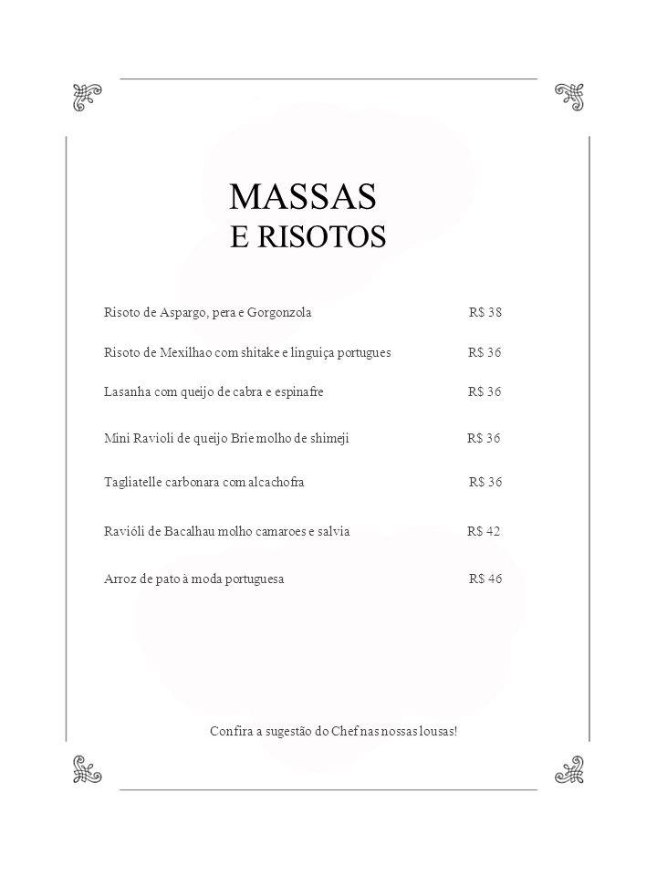 MASSAS E RISOTOS Risoto de Aspargo, pera e Gorgonzola R$ 38 Risoto de Mexilhao com shitake e linguiça portugues R$ 36 Lasanha com queijo de cabra e espinafre R$ 36 Mini Ravioli de queijo Brie molho de shimeji R$ 36 Tagliatelle carbonara com alcachofra R$ 36 Ravióli de Bacalhau molho camaroes e salvia R$ 42 Arroz de pato à moda portuguesa R$ 46 Confira a sugestão do Chef nas nossas lousas!