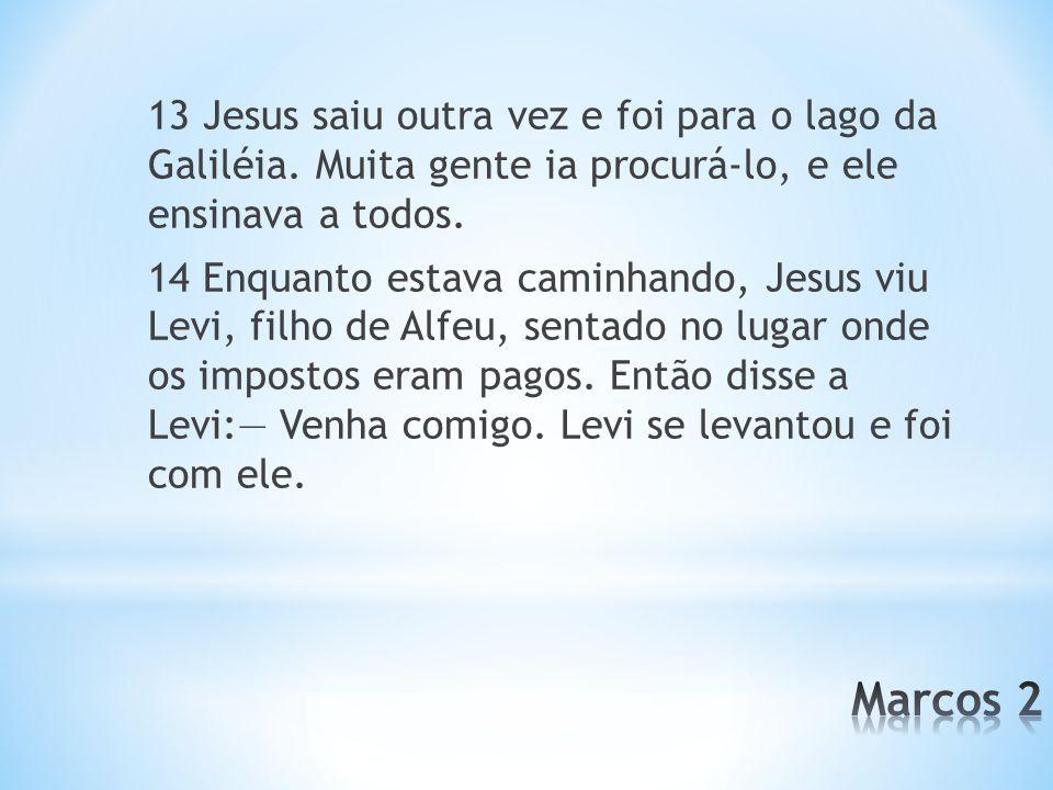 13 Jesus saiu outra vez e foi para o lago da Galiléia. Muita gente ia procurá-lo, e ele ensinava a todos. 14 Enquanto estava caminhando, Jesus viu Lev