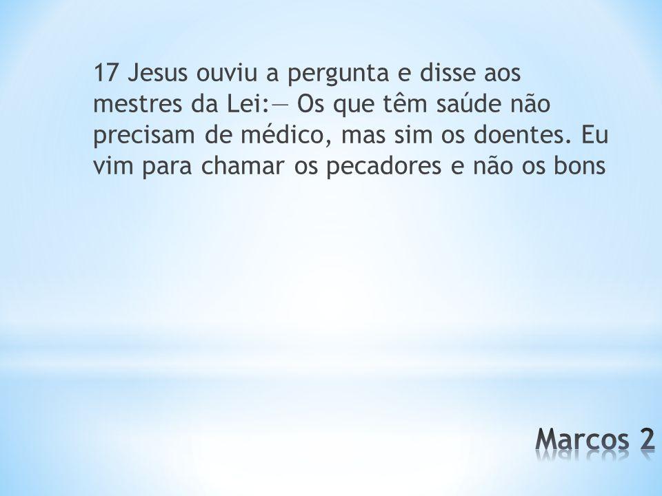 17 Jesus ouviu a pergunta e disse aos mestres da Lei: Os que têm saúde não precisam de médico, mas sim os doentes. Eu vim para chamar os pecadores e n