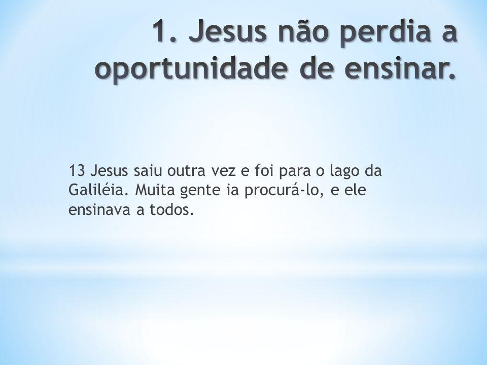 13 Jesus saiu outra vez e foi para o lago da Galiléia. Muita gente ia procurá-lo, e ele ensinava a todos.