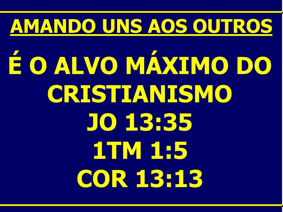 É O ALVO MÁXIMO DO CRISTIANISMO JO 13:35 1TM 1:5 COR 13:13 AMANDO UNS AOS OUTROS