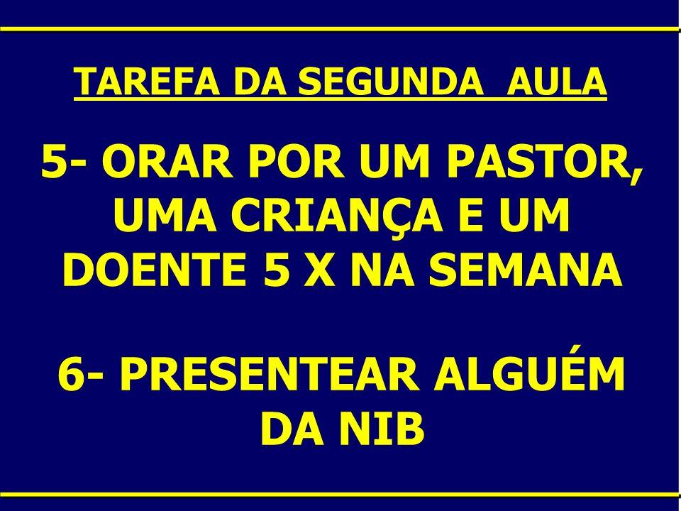 5- ORAR POR UM PASTOR, UMA CRIANÇA E UM DOENTE 5 X NA SEMANA 6- PRESENTEAR ALGUÉM DA NIB.
