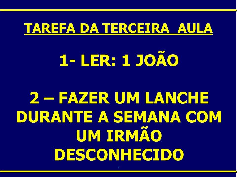 1- LER: 1 JOÃO 2 – FAZER UM LANCHE DURANTE A SEMANA COM UM IRMÃO DESCONHECIDO. TAREFA DA TERCEIRA AULA