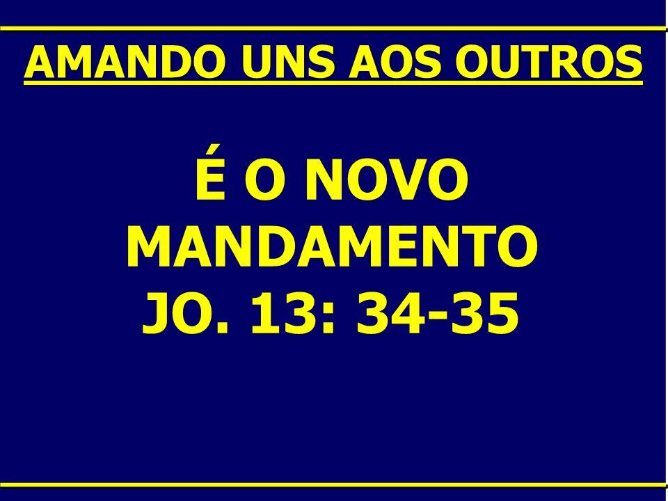 É O NOVO MANDAMENTO JO. 13: 34-35 AMANDO UNS AOS OUTROS