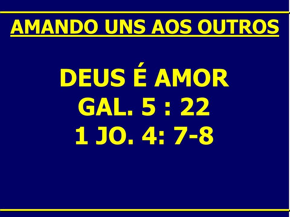 DEUS É AMOR GAL. 5 : 22 1 JO. 4: 7-8 AMANDO UNS AOS OUTROS