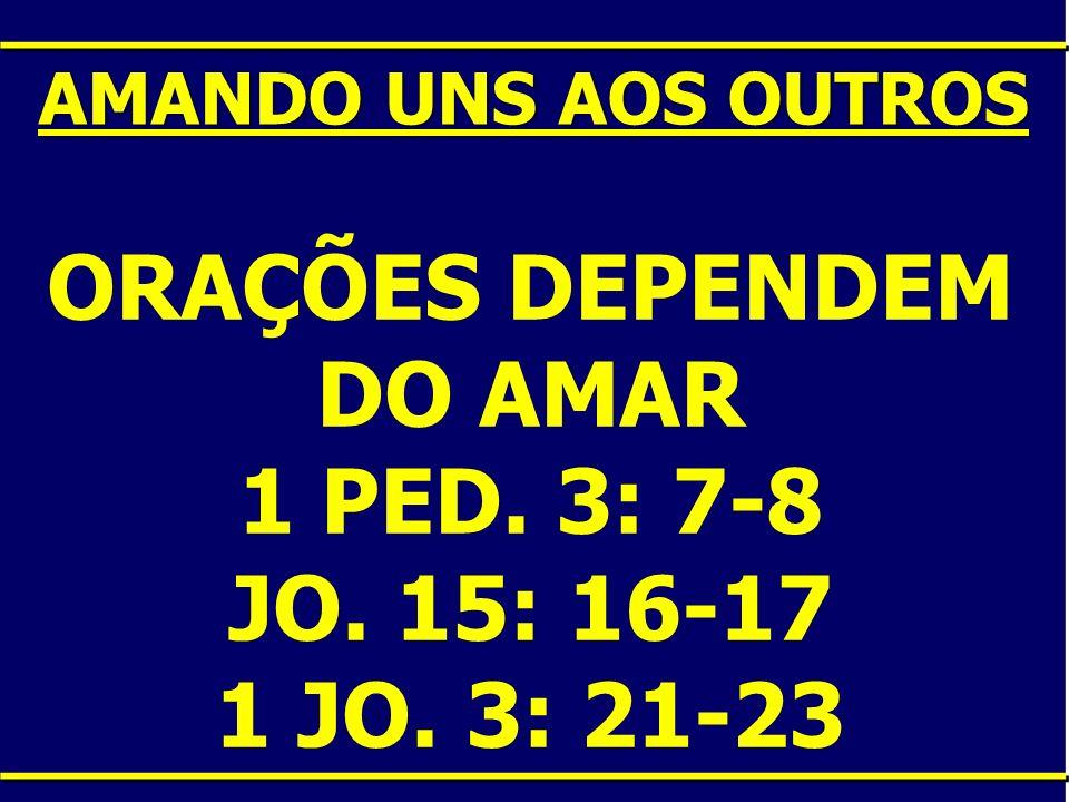 ORAÇÕES DEPENDEM DO AMAR 1 PED. 3: 7-8 JO. 15: 16-17 1 JO. 3: 21-23 AMANDO UNS AOS OUTROS