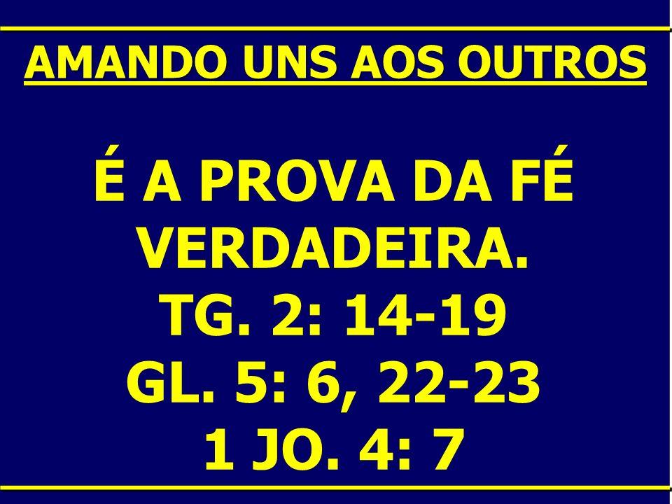 É A PROVA DA FÉ VERDADEIRA. TG. 2: 14-19 GL. 5: 6, 22-23 1 JO. 4: 7 AMANDO UNS AOS OUTROS