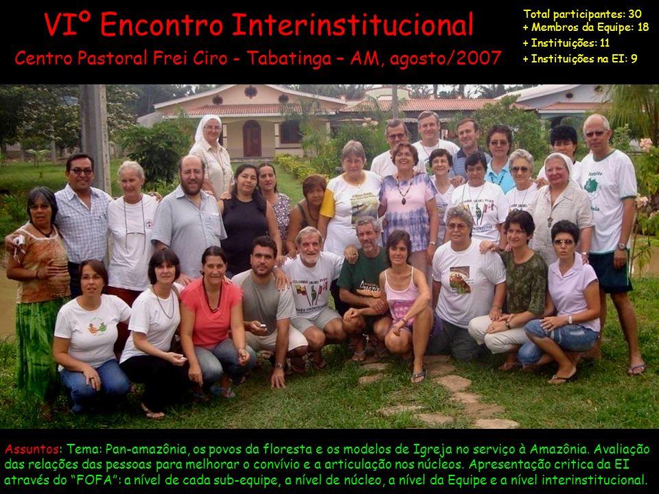 VIº Encontro Interinstitucional Centro Pastoral Frei Ciro - Tabatinga – AM, agosto/2007 Total participantes: 30 + Membros da Equipe: 18 + Instituições
