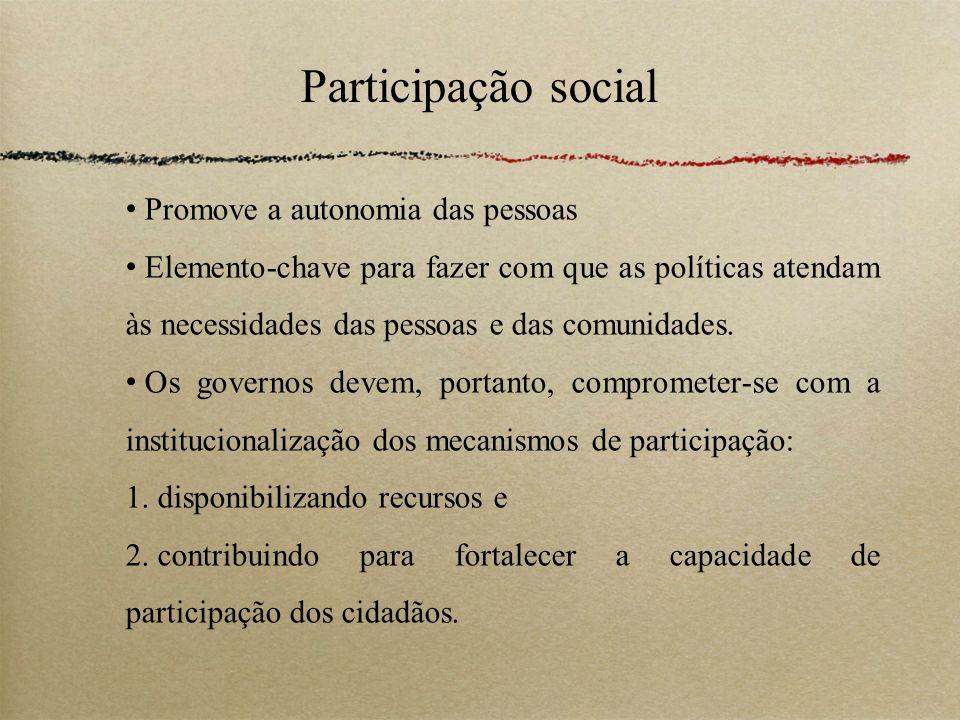 Participação social Promove a autonomia das pessoas Elemento-chave para fazer com que as políticas atendam às necessidades das pessoas e das comunidad