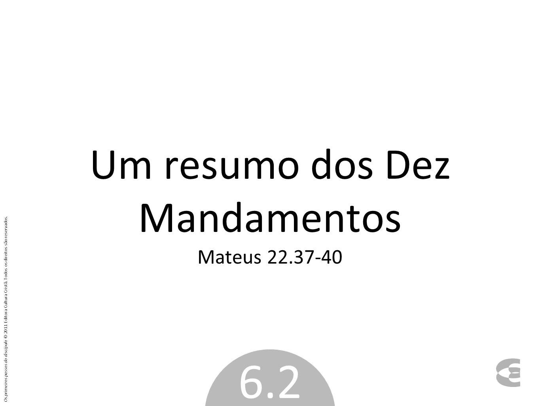 Um resumo dos Dez Mandamentos Mateus 22.37-40 6.2 Os primeiros passos do discípulo © 2011 Editora Cultura Cristã. Todos os direitos são reservados.