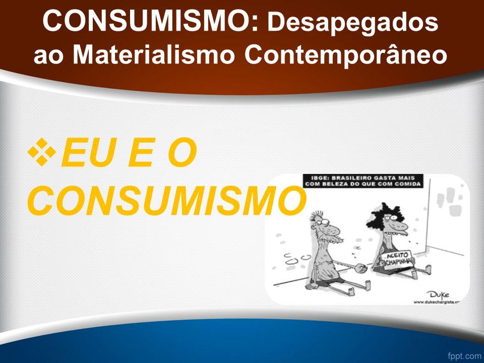 CONSUMISMO: Desapegados ao Materialismo Contemporâneo EU E O CONSUMISMO