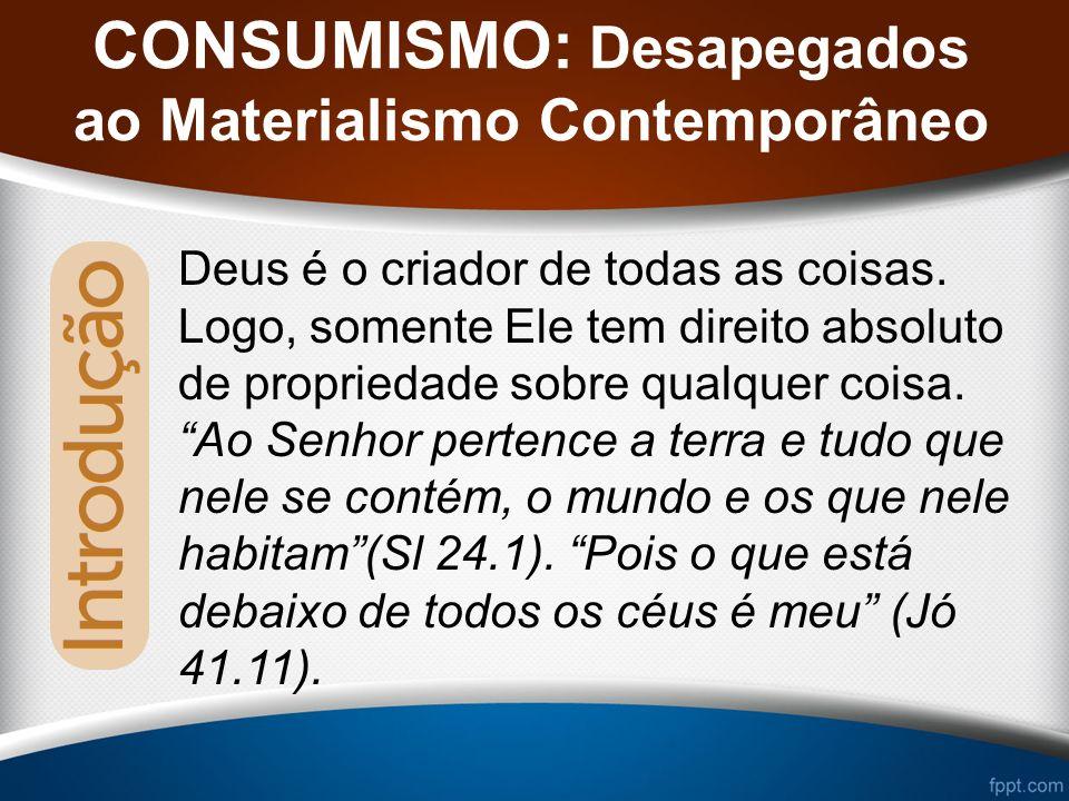 CONSUMISMO: Desapegados ao Materialismo Contemporâneo Deus é o criador de todas as coisas.