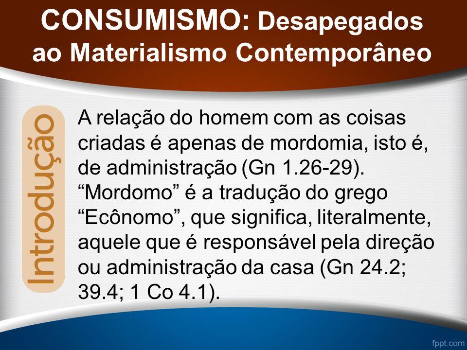 CONSUMISMO: Desapegados ao Materialismo Contemporâneo A relação do homem com as coisas criadas é apenas de mordomia, isto é, de administração (Gn 1.26-29).