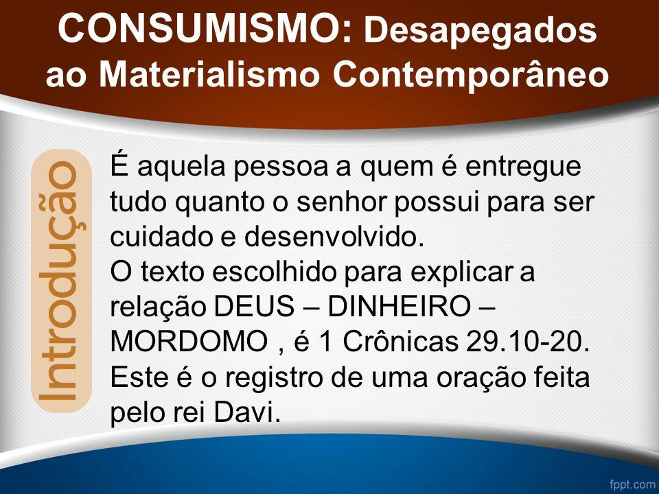 CONSUMISMO: Desapegados ao Materialismo Contemporâneo É aquela pessoa a quem é entregue tudo quanto o senhor possui para ser cuidado e desenvolvido.