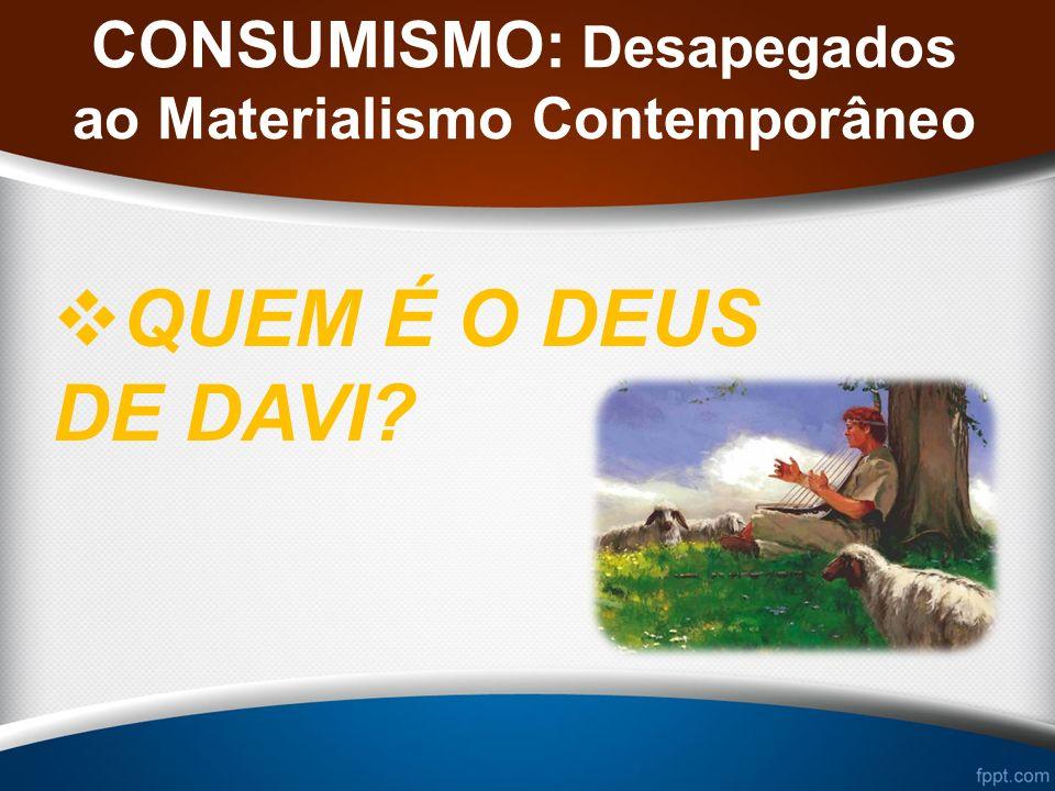 CONSUMISMO: Desapegados ao Materialismo Contemporâneo QUEM É O DEUS DE DAVI?