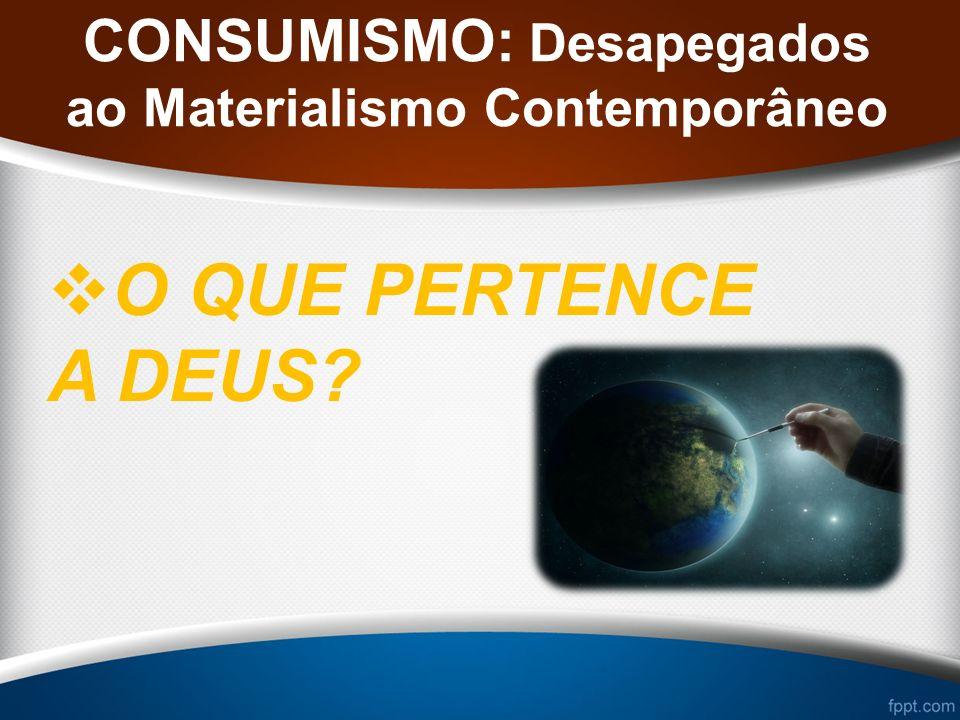 CONSUMISMO: Desapegados ao Materialismo Contemporâneo O QUE PERTENCE A DEUS?