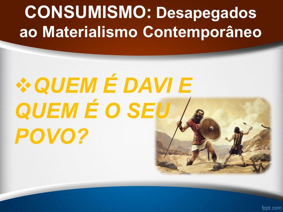CONSUMISMO: Desapegados ao Materialismo Contemporâneo QUEM É DAVI E QUEM É O SEU POVO?