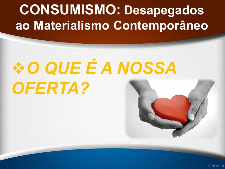 CONSUMISMO: Desapegados ao Materialismo Contemporâneo O QUE É A NOSSA OFERTA?