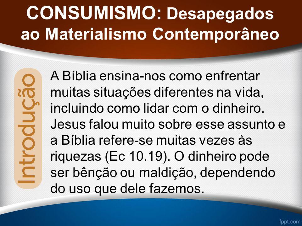 CONSUMISMO: Desapegados ao Materialismo Contemporâneo A Bíblia ensina-nos como enfrentar muitas situações diferentes na vida, incluindo como lidar com o dinheiro.