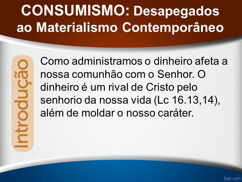 CONSUMISMO: Desapegados ao Materialismo Contemporâneo Como administramos o dinheiro afeta a nossa comunhão com o Senhor.
