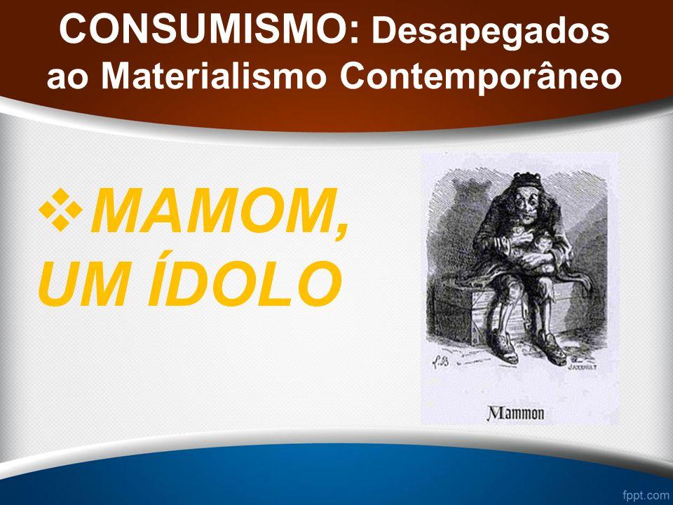 CONSUMISMO: Desapegados ao Materialismo Contemporâneo MAMOM, UM ÍDOLO