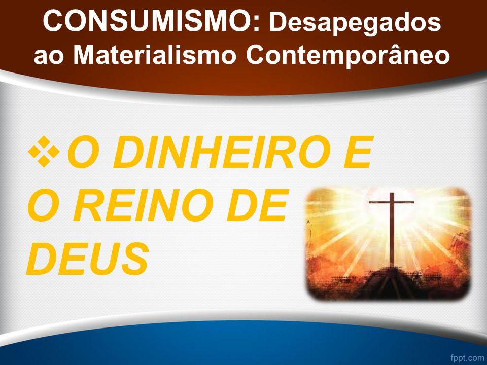 CONSUMISMO: Desapegados ao Materialismo Contemporâneo O DINHEIRO E O REINO DE DEUS
