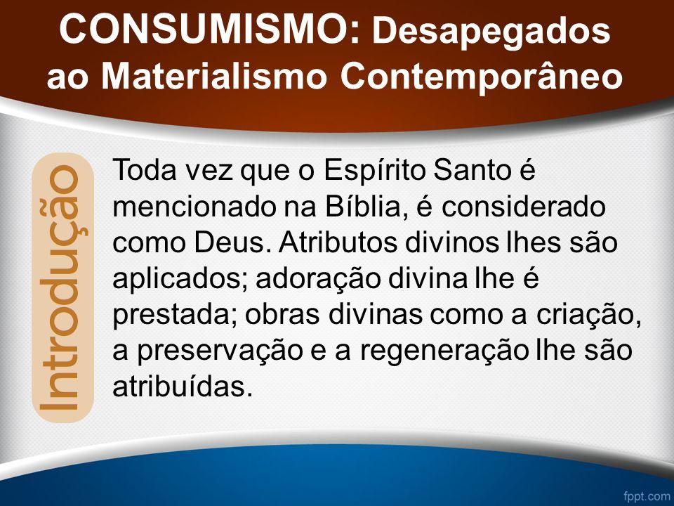 CONSUMISMO: Desapegados ao Materialismo Contemporâneo Toda vez que o Espírito Santo é mencionado na Bíblia, é considerado como Deus.