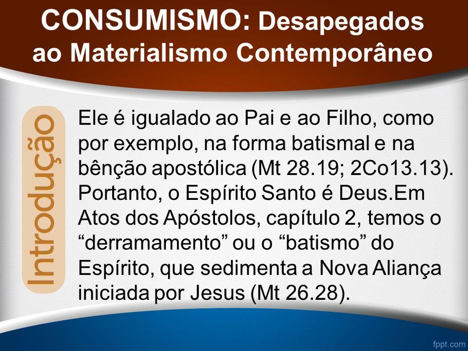 CONSUMISMO: Desapegados ao Materialismo Contemporâneo Ele é igualado ao Pai e ao Filho, como por exemplo, na forma batismal e na bênção apostólica (Mt 28.19; 2Co13.13).