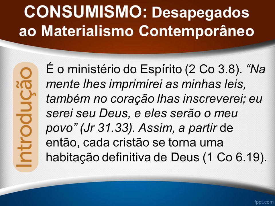 CONSUMISMO: Desapegados ao Materialismo Contemporâneo É o ministério do Espírito (2 Co 3.8).