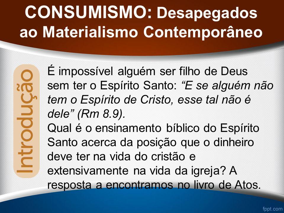 CONSUMISMO: Desapegados ao Materialismo Contemporâneo É impossível alguém ser filho de Deus sem ter o Espírito Santo: E se alguém não tem o Espírito de Cristo, esse tal não é dele (Rm 8.9).