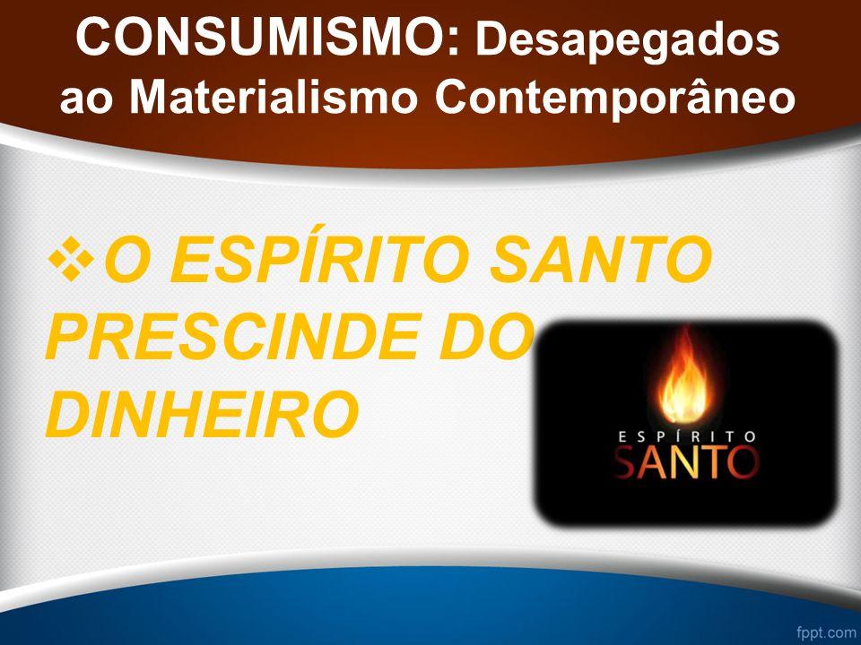 CONSUMISMO: Desapegados ao Materialismo Contemporâneo O ESPÍRITO SANTO PRESCINDE DO DINHEIRO