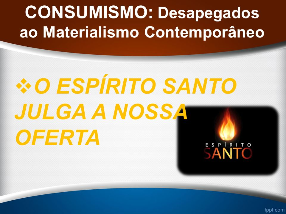 CONSUMISMO: Desapegados ao Materialismo Contemporâneo O ESPÍRITO SANTO JULGA A NOSSA OFERTA