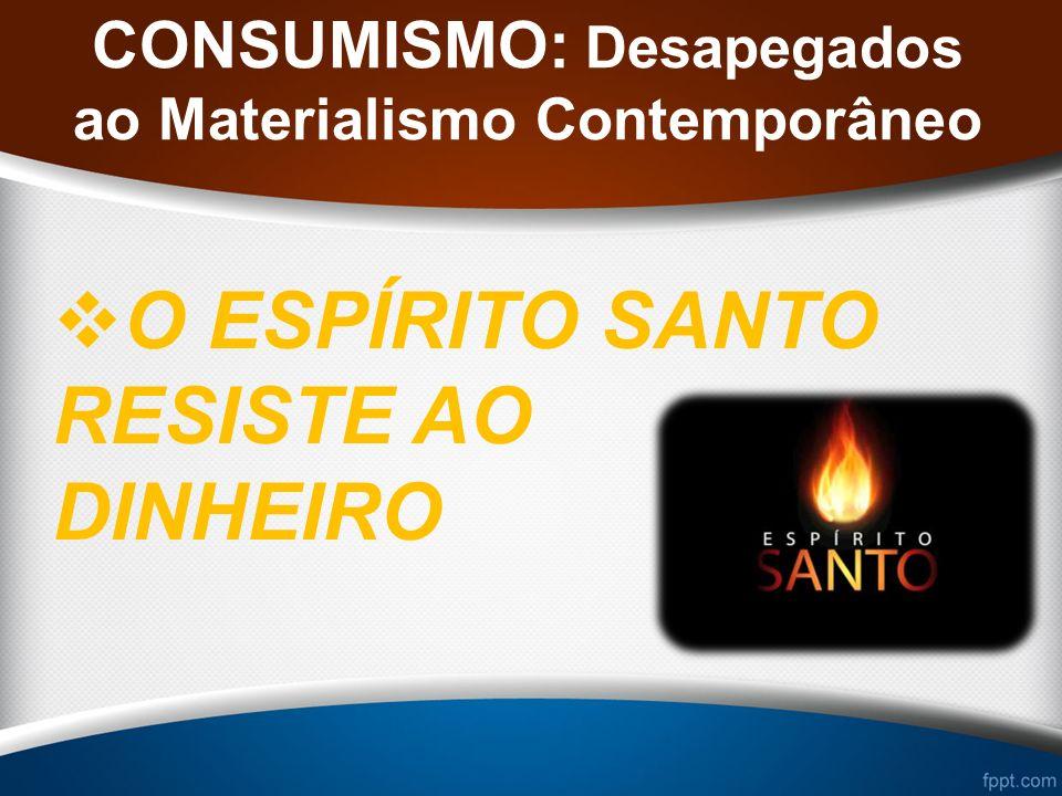 CONSUMISMO: Desapegados ao Materialismo Contemporâneo O ESPÍRITO SANTO RESISTE AO DINHEIRO