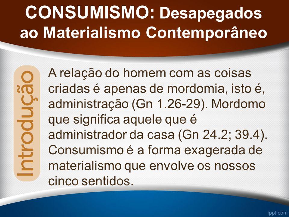 CONSUMISMO: Desapegados ao Materialismo Contemporâneo A relação do homem com as coisas criadas é apenas de mordomia, isto é, administração (Gn 1.26-29).