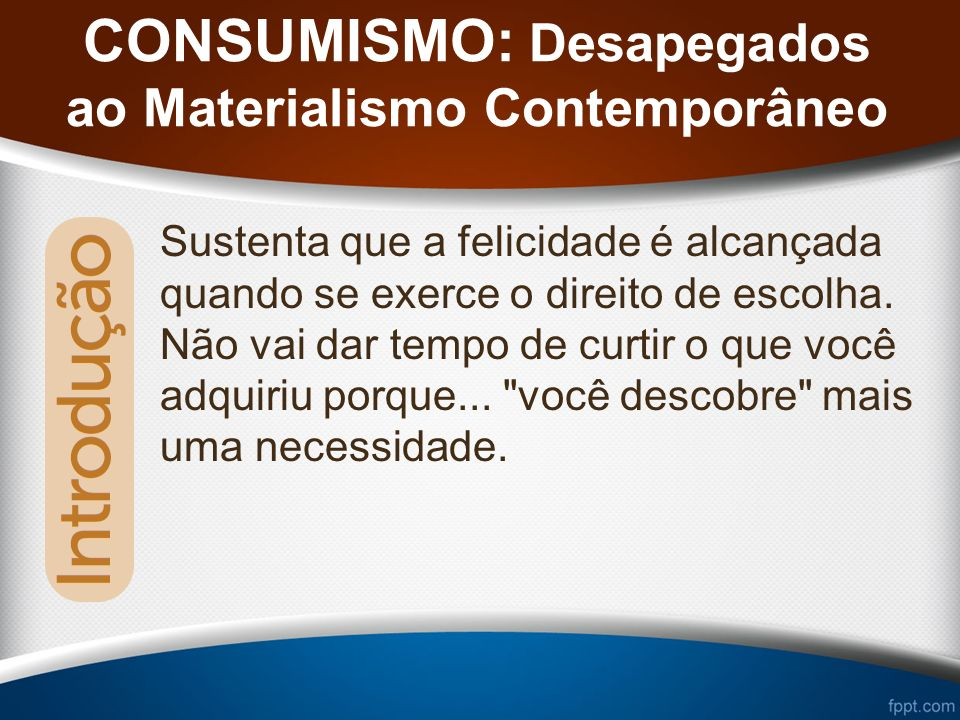 CONSUMISMO: Desapegados ao Materialismo Contemporâneo Sustenta que a felicidade é alcançada quando se exerce o direito de escolha.